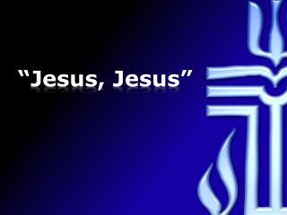 """""""Jesus, Jesus"""""""
