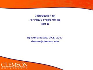 Introduction to  Fortran95 Programming Part II By Deniz Savas, CiCS, 2007 dsavas@clemson