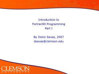 Introduction to  Fortran90 Programming Part I By Deniz Savas, 2007 dsavas@clemson
