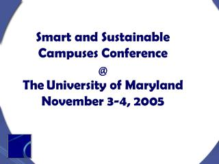 Smart and Sustainable Campuses Conference @ The University of Maryland November 3-4, 2005