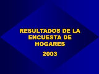 RESULTADOS DE LA ENCUESTA DE HOGARES 2003