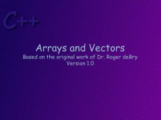 Arrays and Vectors Based on the original work of Dr. Roger  deBry Version  1.0