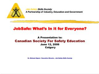 JobSafe: What's In it for Everyone? A Presentation to: Canadian Society For Safety Education