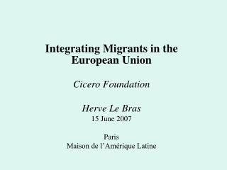 Integrating Migrants in the European Union Cicero Foundation Herve Le Bras 15 June 2007 Paris