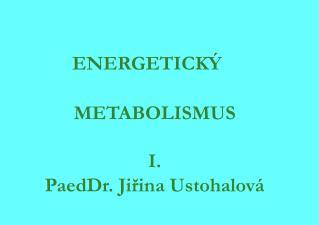 ENERGETICKÝ                             METABOLISMUS I. PaedDr. Jiřina Ustohalová