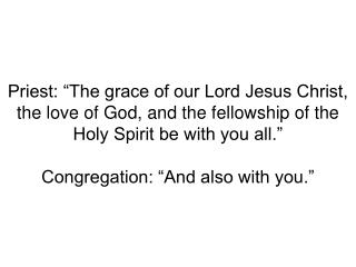 Priest:  The Lord be with you. Congregation:  And also with you.