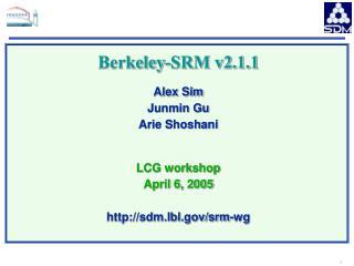 Berkeley-SRM v2.1.1 Alex Sim Junmin Gu Arie Shoshani LCG workshop April 6, 2005