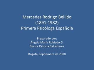 Mercedes Rodrigo Bellido  1891-1982 Primera Psic loga Espa ola  Preparado por:  ngela Mar a Robledo G. Blanca Patricia B