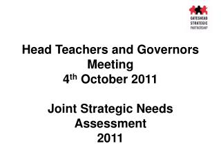 Head Teachers and Governors Meeting 4 th  October 2011 Joint Strategic Needs Assessment  2011
