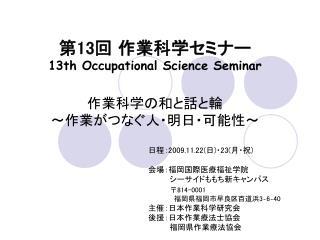 第 13 回 作業科学セミナー 13th Occupational Science Seminar 作業科学の和と話と輪 ~作業がつなぐ人・明日・可能性~