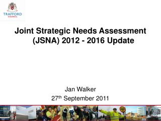 Joint Strategic Needs Assessment (JSNA) 2012 - 2016 Update  Jan Walker  27 th  September 2011