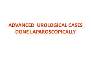 ADVANCED  UROLOGICAL CASES DONE LAPAROSCOPICALLY