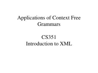 Applications of Context Free Grammars CS351 Introduction to XML
