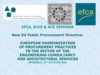 EFCA, ECCE & ACE SEMINAR New EU Public Procurement Directive: EUROPEAN HARMONISATION