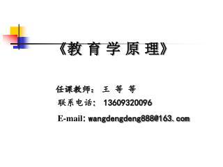 《教 育 学 原 理 》 任课教师 :  王 等 等 联系电话 :    13609320096 E-mail :  wangdengdeng888@163