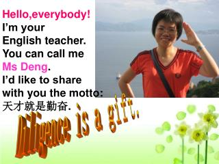 Hello,everybody! I'm your  English teacher. You can call me  Ms Deng . I'd like to share
