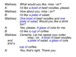 Waitress:	What would you like, miss / sir? A:			I'd like  a bowl of  beef noodles, please.