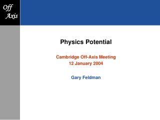 Physics Potential Cambridge Off-Axis Meeting 12 January 2004 Gary Feldman