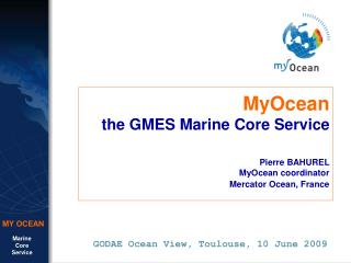 MyOcean the GMES Marine Core Service Pierre BAHUREL MyOcean coordinator Mercator Ocean, France