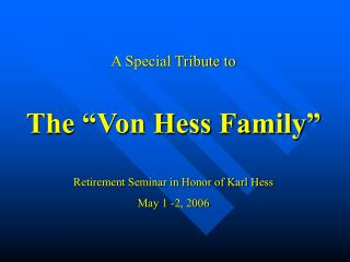 A Special Tribute to The �Von Hess Family� Retirement Seminar in Honor of Karl Hess