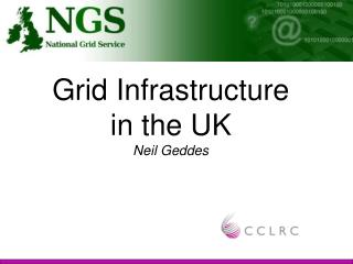 Grid Infrastructure  in the UK Neil Geddes