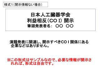 日本人工臓器学会 利益相反(CO I) 開示  筆頭発表者名: ○○ ○○