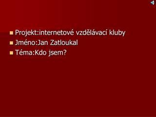 Projekt:internetové vzdělávací kluby Jméno:Jan Zatloukal Téma:Kdo jsem?