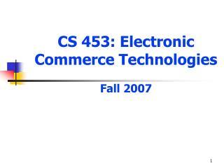CS 453: Electronic  Commerce Technologies Fall 2007