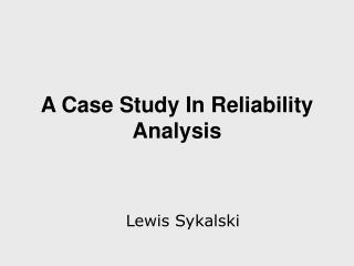 A Case Study In Reliability Analysis