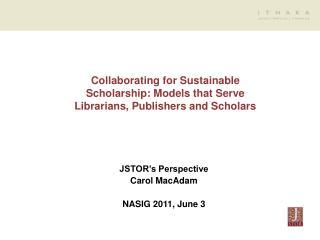 JSTOR's Perspective Carol MacAdam NASIG 2011, June 3