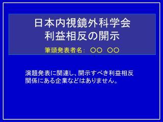 日本内視鏡外科学会 利益相反の開示 筆頭発表者名: ○○ ○○