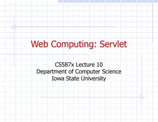 Web Computing: Servlet CS587x Lecture 10 Department of Computer Science Iowa State University