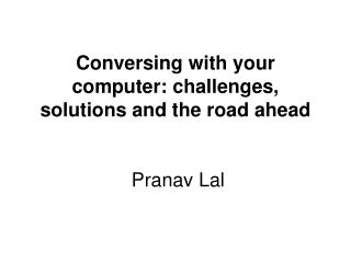 Conversing with your computer: challenges, solutions and the road ahead Pranav Lal