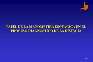 PAPEL DE LA MANOMETR�A ESOF�GICA EN EL PROCESO DIAGN�STICO DE LA DISFAGIA