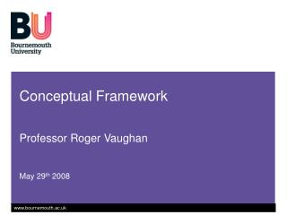 Conceptual Framework   Professor Roger Vaughan   May 29th 2008