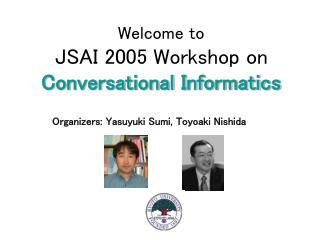 Welcome to  JSAI 2005 Workshop on  Conversational Informatics