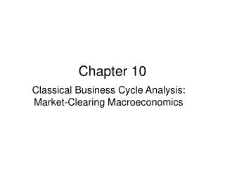 Classical Business Cycle Analysis: Market-Clearing Macroeconomics