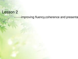 Lesson 2  ------- improving fluency,coherence and presentation