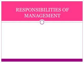 RESPONSIBILITIES OF MANAGEMENT