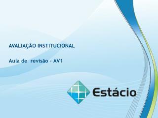 AVALIAÇÃO INSTITUCIONAL Aula de  revisão – AV1