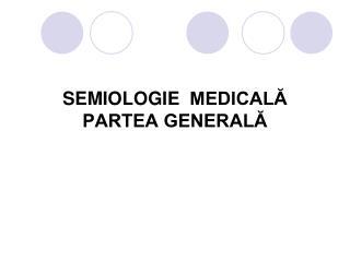 SEMIOLOGIE   MEDICALĂ PARTEA GENERALĂ