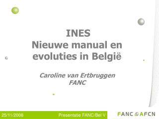 INES  Nieuwe manual en evoluties in Belgi ë Caroline van Ertbruggen FANC