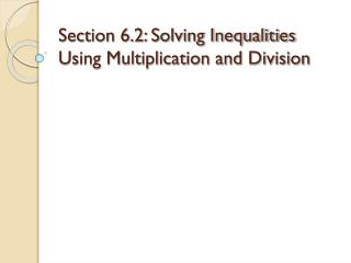 Section 6.2: Solving Inequalities Using Multiplication and Division