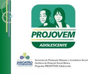 Secretaria de Promo  o Humana e Assist ncia Social Ger ncia de Prote  o Social B sica Programa PROJOVEM Adolescente