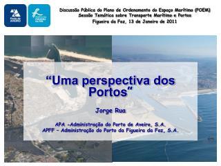 """""""Uma perspectiva dos Portos """" Jorge Rua APA -Administração do Porto de Aveiro, S.A."""