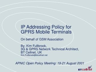 IP Addressing Policy for  GPRS Mobile Terminals  On behalf of GSM Association  By: Kim Fullbrook,  3G  GPRS Network Tech