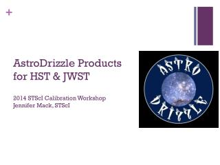 AstroDrizzle Products for HST & JWST 2014 STScI Calibration Workshop Jennifer Mack, STScI