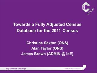 Towards a Fully Adjusted Census Database for the 2011 Census Christine Sexton (ONS)