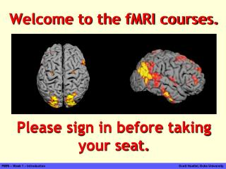 Welcome to the fMRI courses. Please sign in before taking your seat.