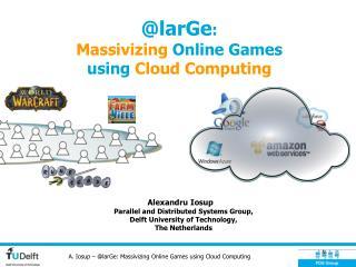 @larGe :  Massivizing  Online Games  using  Cloud Computing
